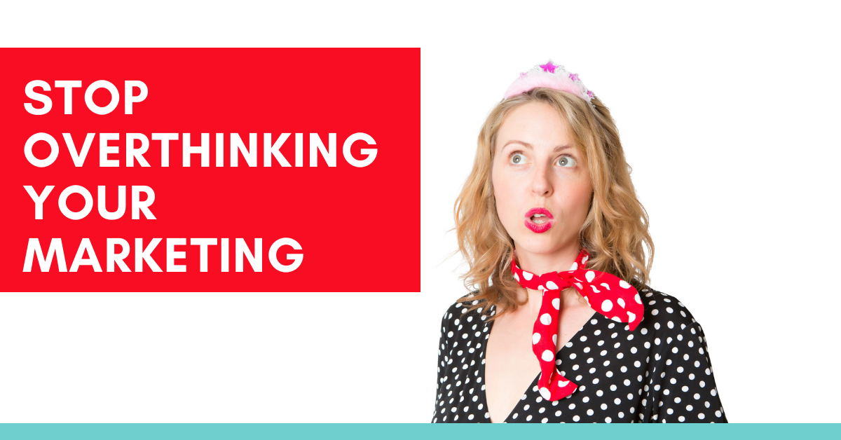 Stop overthinking your marketing